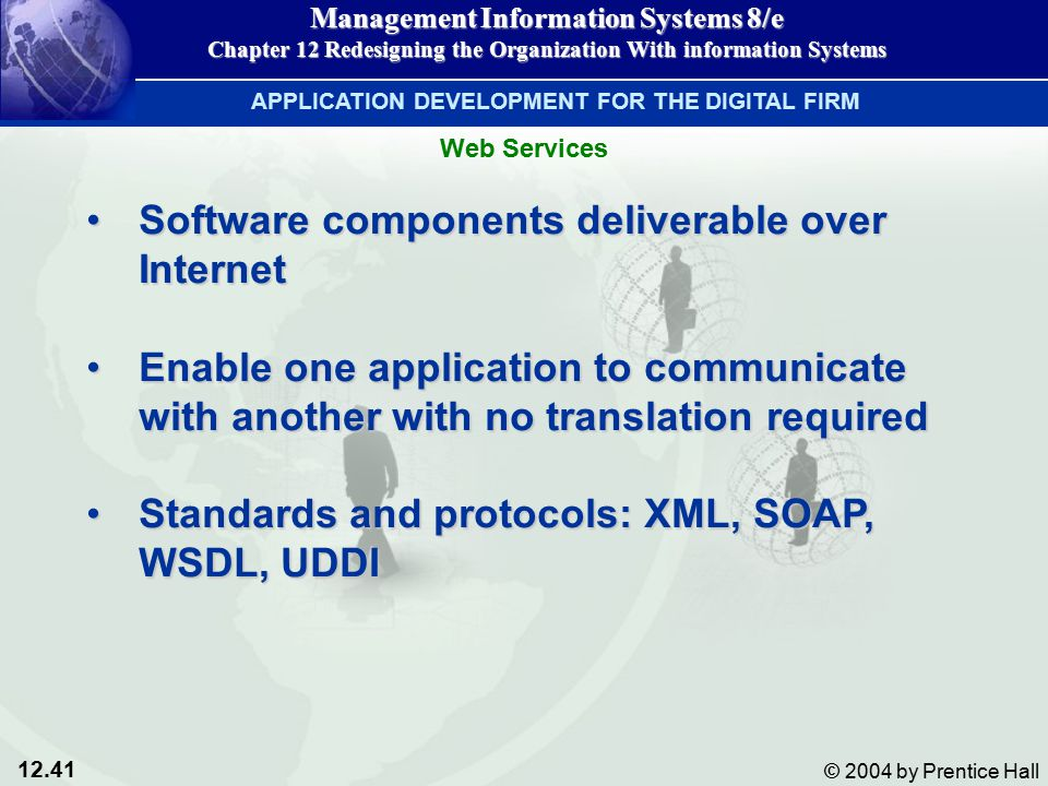 12.41 © 2004 by Prentice Hall Management Information Systems 8/e Chapter 12 Redesigning the Organization With information Systems Software components deliverable over InternetSoftware components deliverable over Internet Enable one application to communicate with another with no translation requiredEnable one application to communicate with another with no translation required Standards and protocols: XML, SOAP, WSDL, UDDIStandards and protocols: XML, SOAP, WSDL, UDDI APPLICATION DEVELOPMENT FOR THE DIGITAL FIRM Web Services