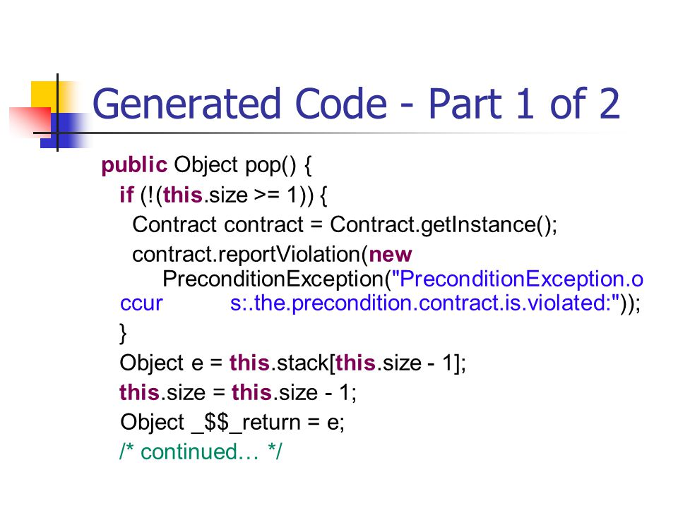 Generated Code - Part 1 of 2 public Object pop() { if (!(this.size >= 1)) { Contract contract = Contract.getInstance(); contract.reportViolation(new PreconditionException( PreconditionException.o ccurs:.the.precondition.contract.is.violated: )); } Object e = this.stack[this.size - 1]; this.size = this.size - 1; Object _$$_return = e; /* continued… */