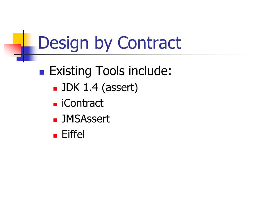 Design by Contract Existing Tools include: JDK 1.4 (assert) iContract JMSAssert Eiffel