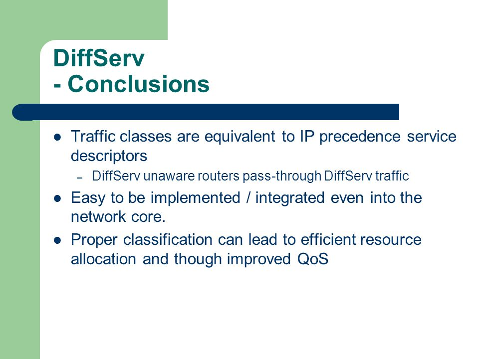 DiffServ - Conclusions Traffic classes are equivalent to IP precedence service descriptors – DiffServ unaware routers pass-through DiffServ traffic Easy to be implemented / integrated even into the network core.