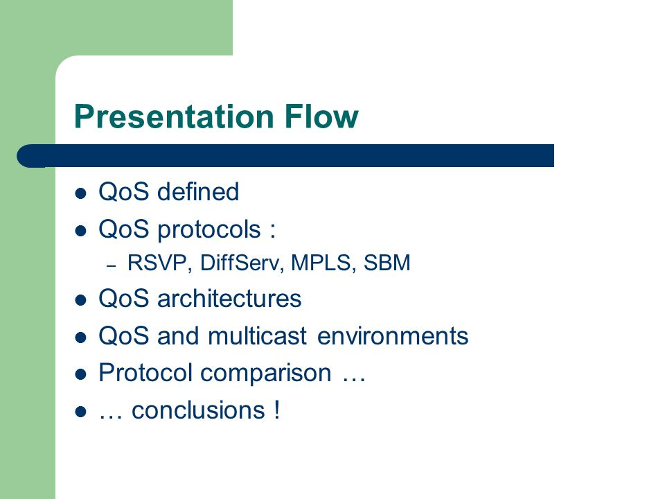Presentation Flow QoS defined QoS protocols : – RSVP, DiffServ, MPLS, SBM QoS architectures QoS and multicast environments Protocol comparison … … conclusions !