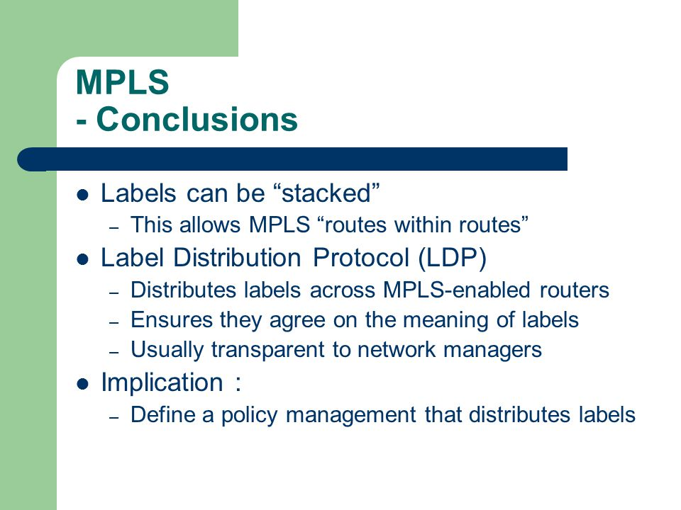 MPLS - Conclusions Labels can be stacked – This allows MPLS routes within routes Label Distribution Protocol (LDP) – Distributes labels across MPLS-enabled routers – Ensures they agree on the meaning of labels – Usually transparent to network managers Implication : – Define a policy management that distributes labels