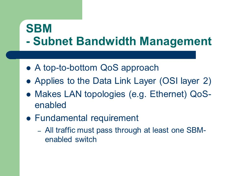SBM - Subnet Bandwidth Management A top-to-bottom QoS approach Applies to the Data Link Layer (OSI layer 2) Makes LAN topologies (e.g.