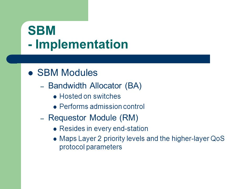 SBM - Implementation SBM Modules – Bandwidth Allocator (BA) Hosted on switches Performs admission control – Requestor Module (RM) Resides in every end-station Maps Layer 2 priority levels and the higher-layer QoS protocol parameters