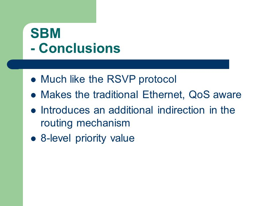 SBM - Conclusions Much like the RSVP protocol Makes the traditional Ethernet, QoS aware Introduces an additional indirection in the routing mechanism 8-level priority value