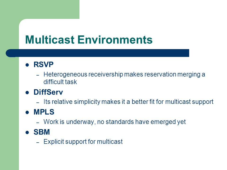 Multicast Environments RSVP – Heterogeneous receivership makes reservation merging a difficult task DiffServ – Its relative simplicity makes it a better fit for multicast support MPLS – Work is underway, no standards have emerged yet SBM – Explicit support for multicast