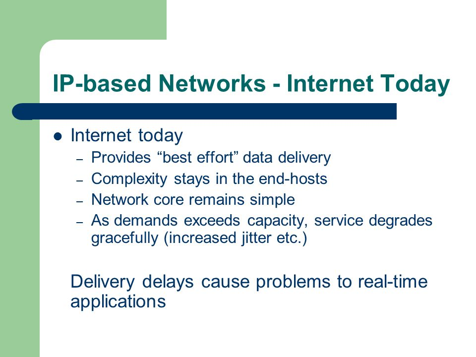 IP-based Networks - Internet Today Internet today – Provides best effort data delivery – Complexity stays in the end-hosts – Network core remains simple – As demands exceeds capacity, service degrades gracefully (increased jitter etc.) Delivery delays cause problems to real-time applications