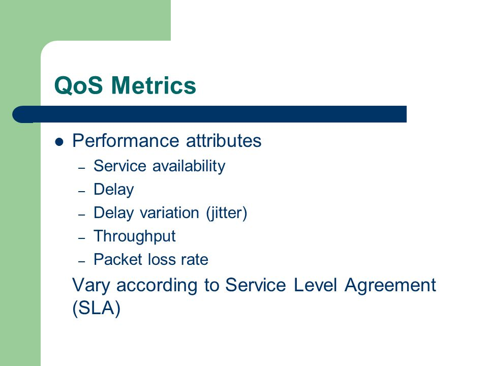 QoS Metrics Performance attributes – Service availability – Delay – Delay variation (jitter) – Throughput – Packet loss rate Vary according to Service Level Agreement (SLA)
