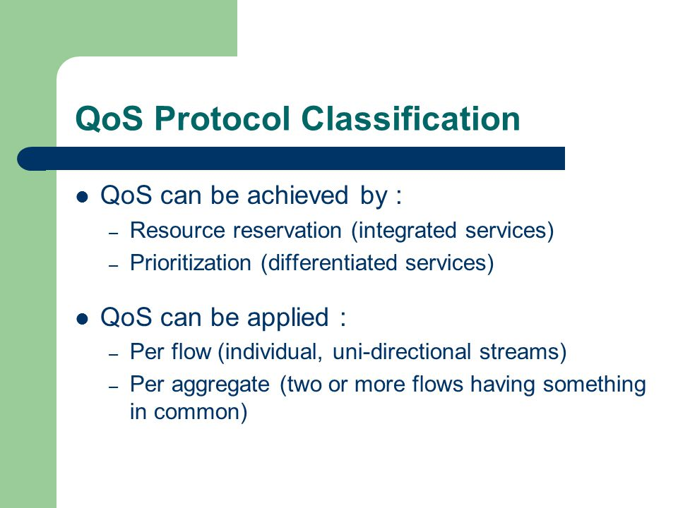 QoS Protocol Classification QoS can be achieved by : – Resource reservation (integrated services) – Prioritization (differentiated services) QoS can be applied : – Per flow (individual, uni-directional streams) – Per aggregate (two or more flows having something in common)