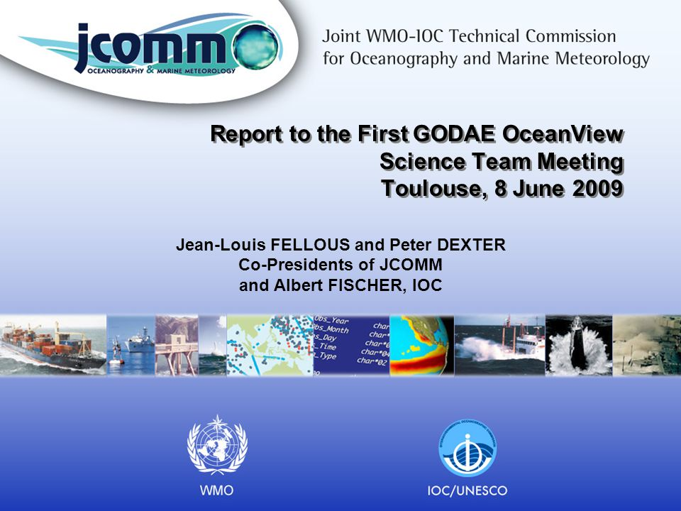 Report to the First GODAE OceanView Science Team Meeting Toulouse, 8 June 2009 Jean-Louis FELLOUS and Peter DEXTER Co-Presidents of JCOMM and Albert FISCHER, IOC