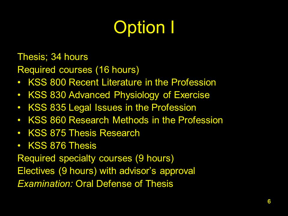 6 Option I Thesis; 34 hours Required courses (16 hours) KSS 800 Recent Literature in the Profession KSS 830 Advanced Physiology of Exercise KSS 835 Legal Issues in the Profession KSS 860 Research Methods in the Profession KSS 875 Thesis Research KSS 876 Thesis Required specialty courses (9 hours) Electives (9 hours) with advisor's approval Examination: Oral Defense of Thesis