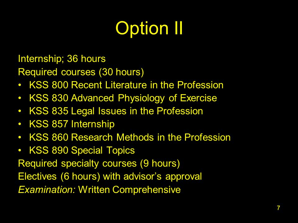 7 Option II Internship; 36 hours Required courses (30 hours) KSS 800 Recent Literature in the Profession KSS 830 Advanced Physiology of Exercise KSS 835 Legal Issues in the Profession KSS 857 Internship KSS 860 Research Methods in the Profession KSS 890 Special Topics Required specialty courses (9 hours) Electives (6 hours) with advisor's approval Examination: Written Comprehensive