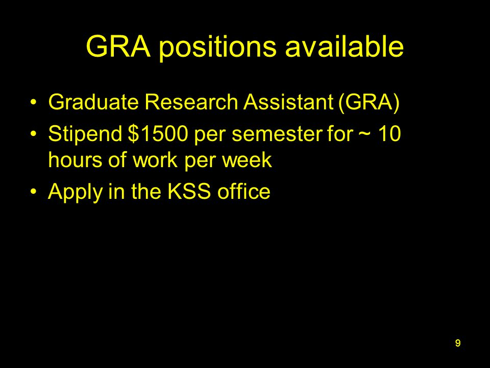 9 GRA positions available Graduate Research Assistant (GRA) Stipend $1500 per semester for ~ 10 hours of work per week Apply in the KSS office