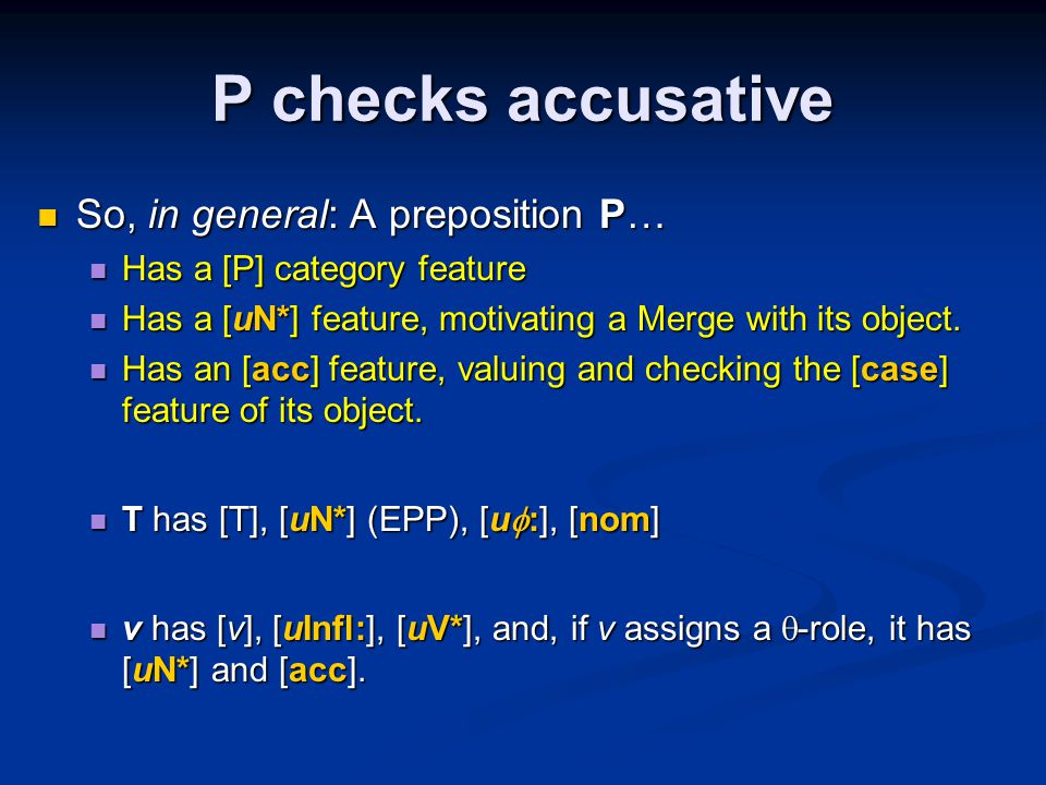 P checks accusative So, in general: A preposition P… So, in general: A preposition P… Has a [P] category feature Has a [P] category feature Has a [uN*] feature, motivating a Merge with its object.