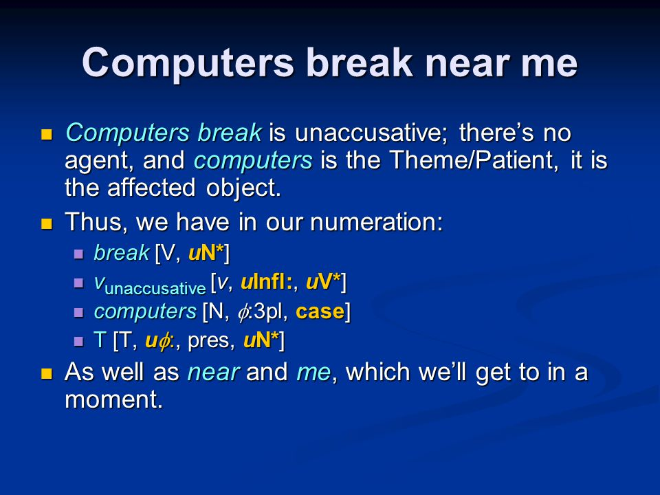 Computers break near me Computers break is unaccusative; there's no agent, and computers is the Theme/Patient, it is the affected object.