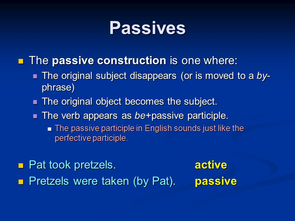 Passives The passive construction is one where: The passive construction is one where: The original subject disappears (or is moved to a by- phrase) The original subject disappears (or is moved to a by- phrase) The original object becomes the subject.