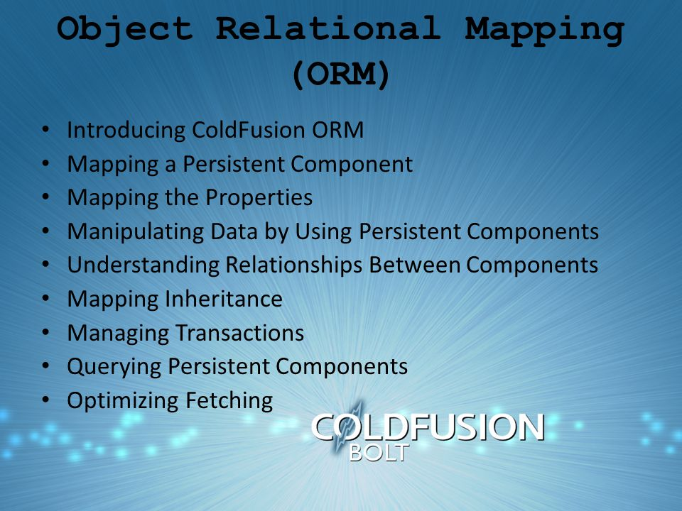 Object Relational Mapping (ORM) Introducing ColdFusion ORM Mapping a Persistent Component Mapping the Properties Manipulating Data by Using Persistent Components Understanding Relationships Between Components Mapping Inheritance Managing Transactions Querying Persistent Components Optimizing Fetching