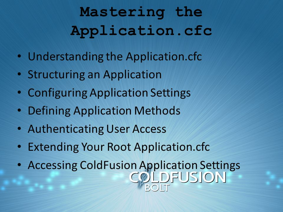 Mastering the Application.cfc Understanding the Application.cfc Structuring an Application Configuring Application Settings Defining Application Methods Authenticating User Access Extending Your Root Application.cfc Accessing ColdFusion Application Settings