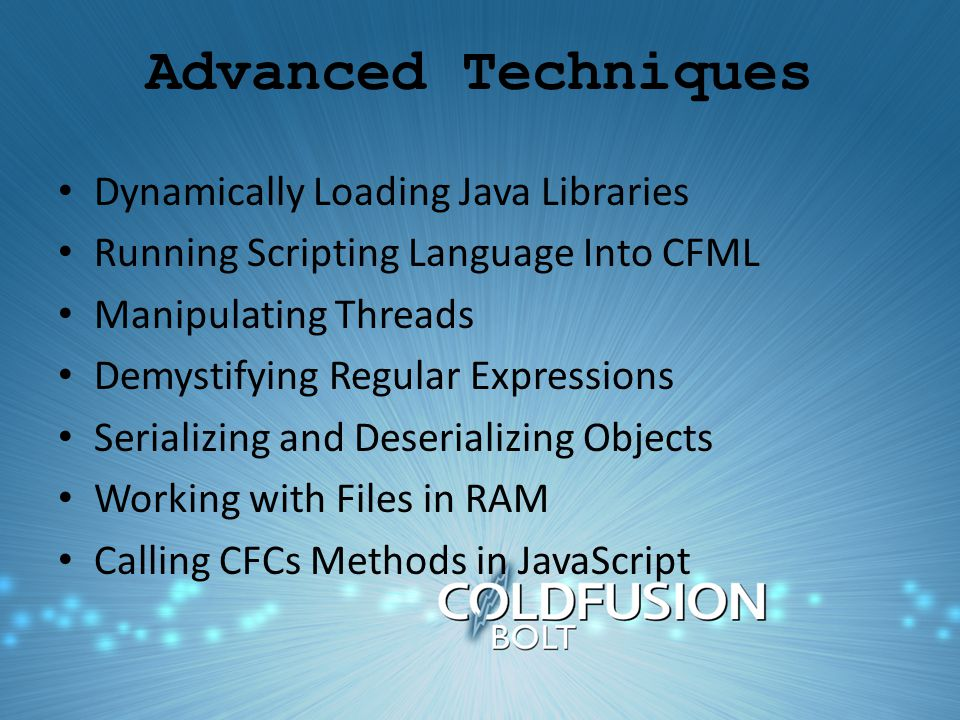 Advanced Techniques Dynamically Loading Java Libraries Running Scripting Language Into CFML Manipulating Threads Demystifying Regular Expressions Serializing and Deserializing Objects Working with Files in RAM Calling CFCs Methods in JavaScript