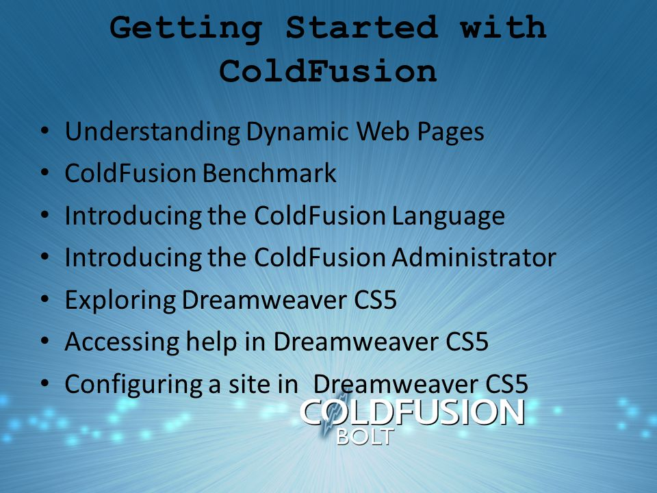 Getting Started with ColdFusion Understanding Dynamic Web Pages ColdFusion Benchmark Introducing the ColdFusion Language Introducing the ColdFusion Administrator Exploring Dreamweaver CS5 Accessing help in Dreamweaver CS5 Configuring a site in Dreamweaver CS5