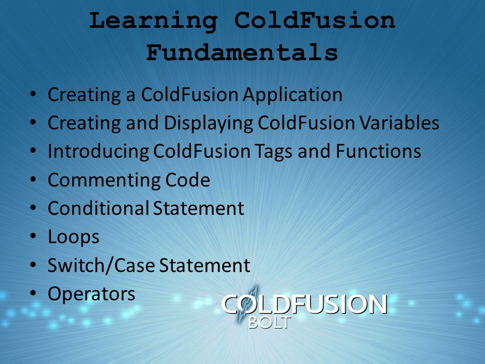 Learning ColdFusion Fundamentals Creating a ColdFusion Application Creating and Displaying ColdFusion Variables Introducing ColdFusion Tags and Functions Commenting Code Conditional Statement Loops Switch/Case Statement Operators