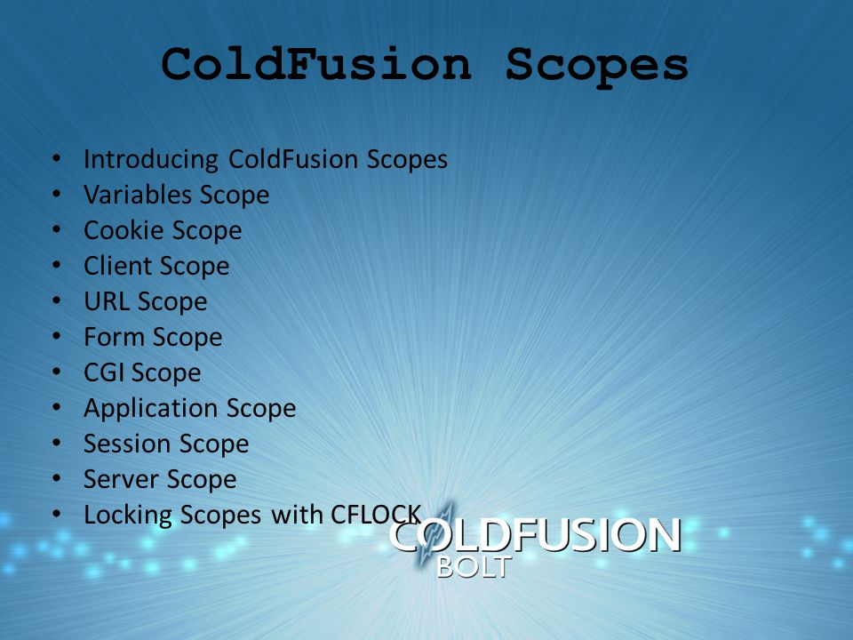 ColdFusion Scopes Introducing ColdFusion Scopes Variables Scope Cookie Scope Client Scope URL Scope Form Scope CGI Scope Application Scope Session Scope Server Scope Locking Scopes with CFLOCK