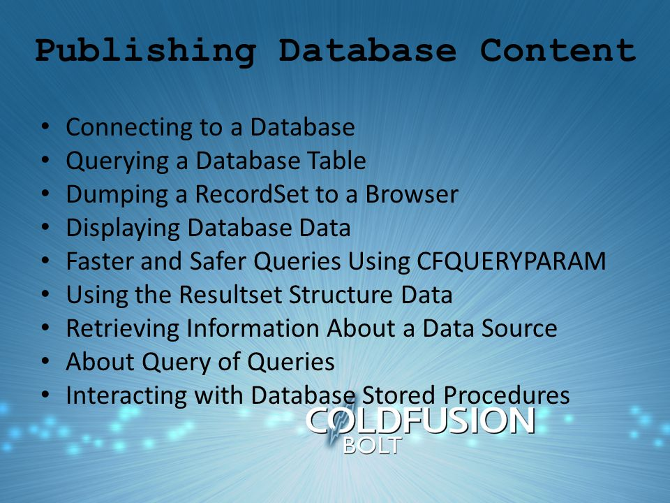 Publishing Database Content Connecting to a Database Querying a Database Table Dumping a RecordSet to a Browser Displaying Database Data Faster and Safer Queries Using CFQUERYPARAM Using the Resultset Structure Data Retrieving Information About a Data Source About Query of Queries Interacting with Database Stored Procedures