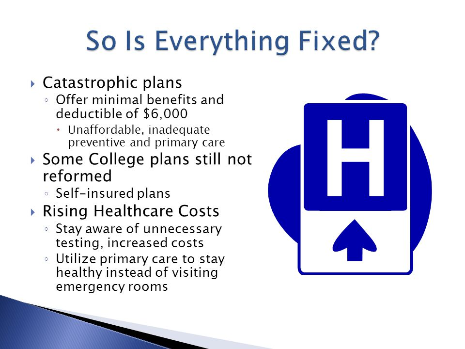  Catastrophic plans ◦ Offer minimal benefits and deductible of $6,000  Unaffordable, inadequate preventive and primary care  Some College plans still not reformed ◦ Self-insured plans  Rising Healthcare Costs ◦ Stay aware of unnecessary testing, increased costs ◦ Utilize primary care to stay healthy instead of visiting emergency rooms