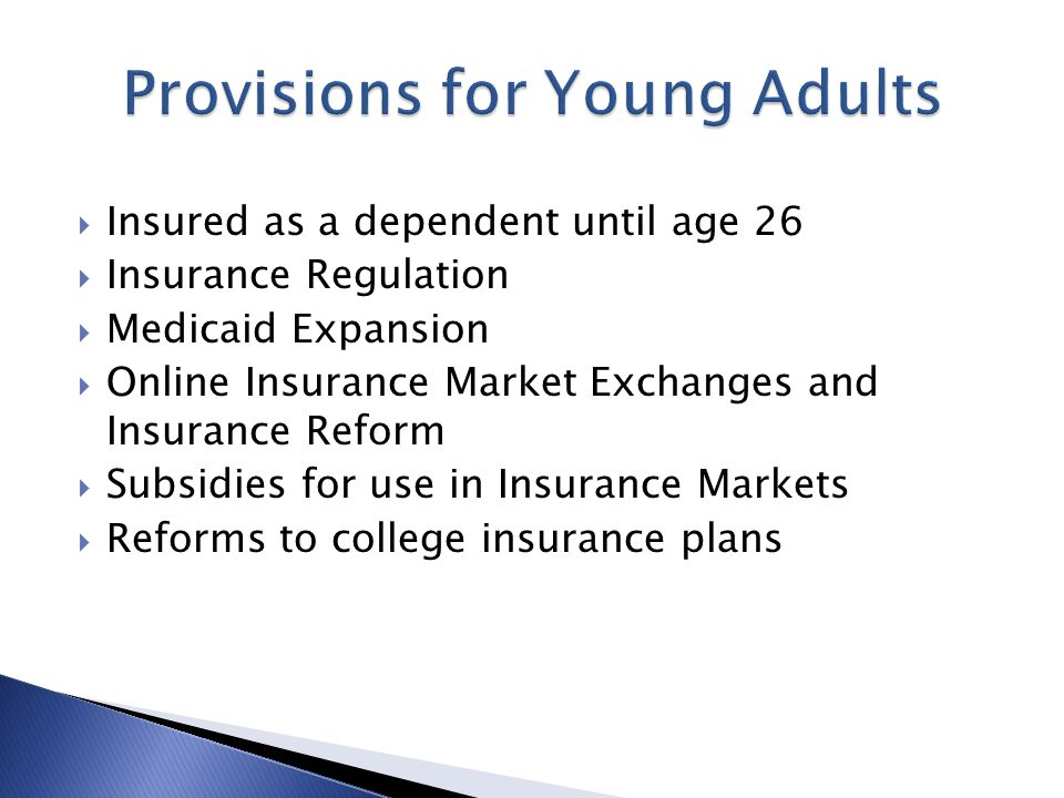  Insured as a dependent until age 26  Insurance Regulation  Medicaid Expansion  Online Insurance Market Exchanges and Insurance Reform  Subsidies for use in Insurance Markets  Reforms to college insurance plans