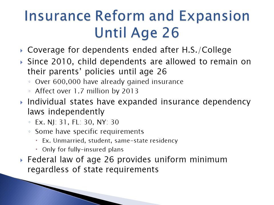  Coverage for dependents ended after H.S./College  Since 2010, child dependents are allowed to remain on their parents' policies until age 26 ◦ Over 600,000 have already gained insurance ◦ Affect over 1.7 million by 2013  Individual states have expanded insurance dependency laws independently ◦ Ex.