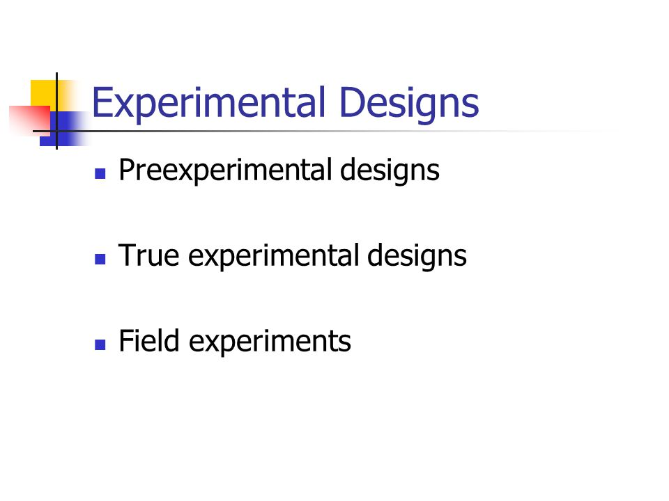 Experimental Designs Preexperimental designs True experimental designs Field experiments