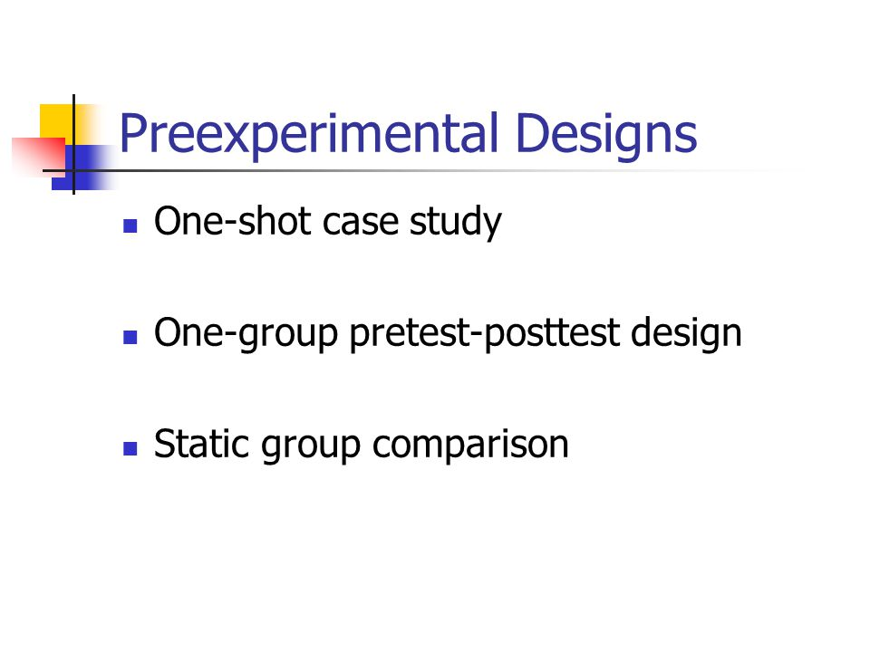 Preexperimental Designs One-shot case study One-group pretest-posttest design Static group comparison