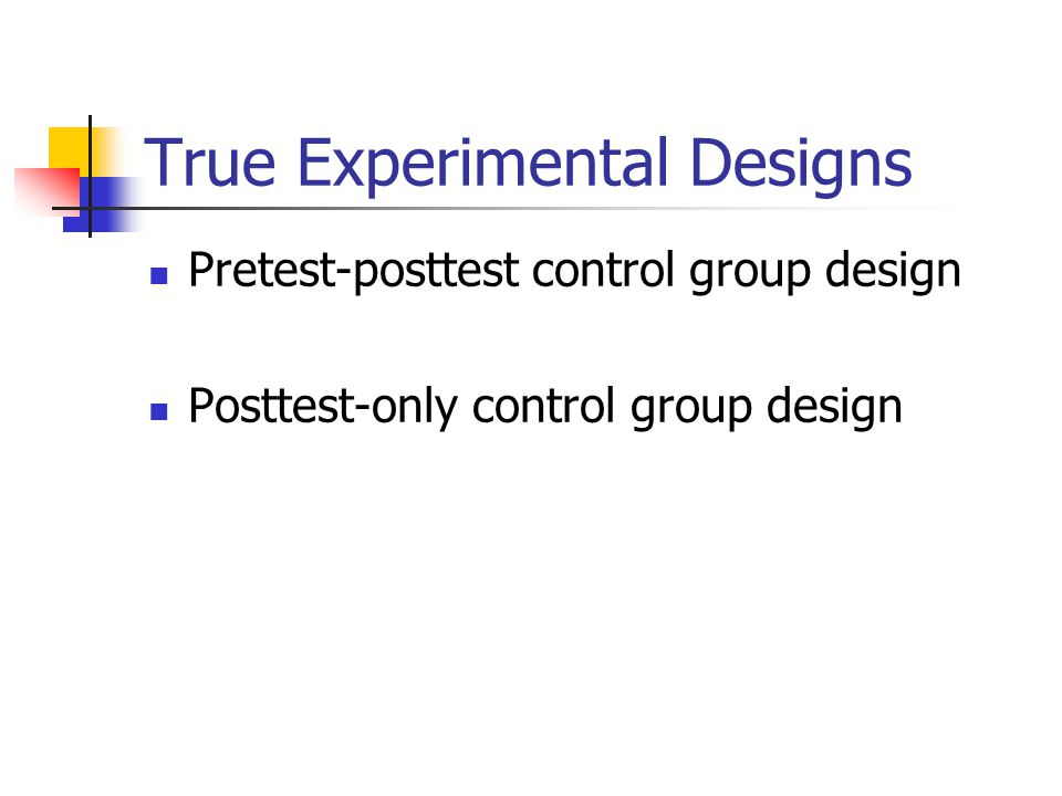 True Experimental Designs Pretest-posttest control group design Posttest-only control group design