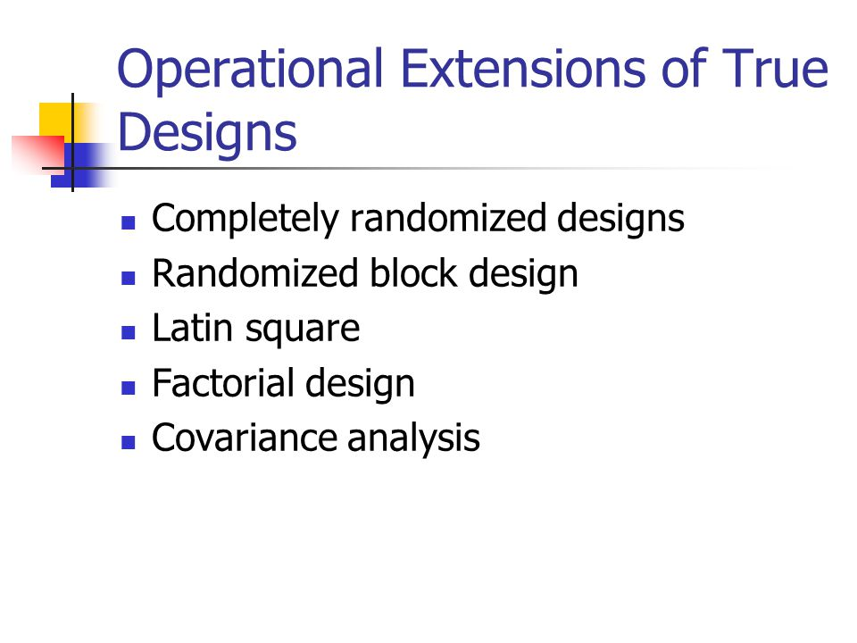 Operational Extensions of True Designs Completely randomized designs Randomized block design Latin square Factorial design Covariance analysis