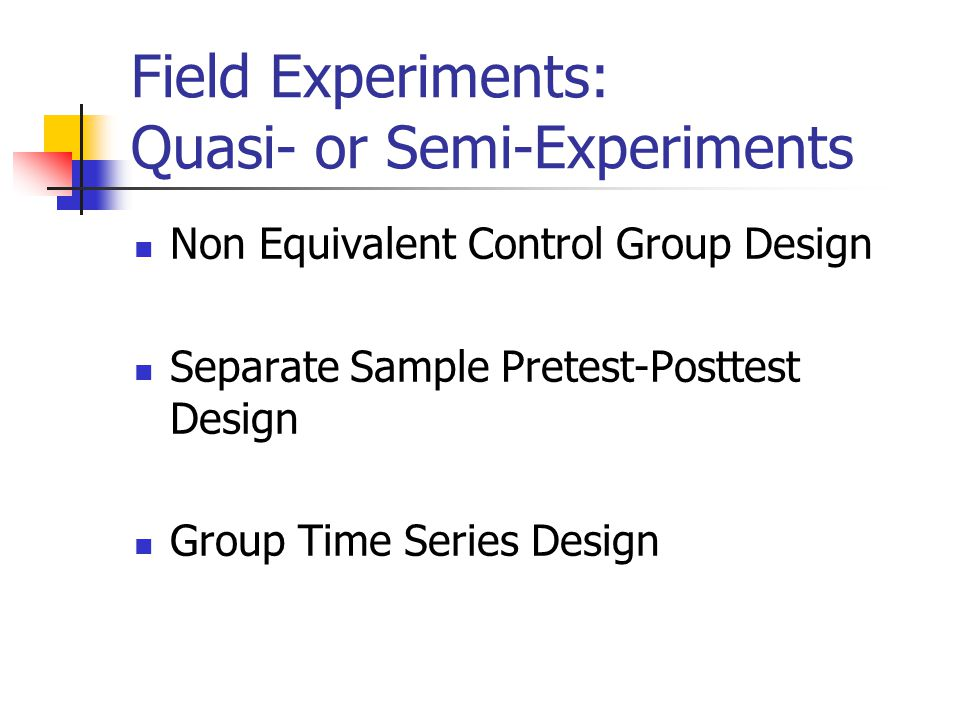 Field Experiments: Quasi- or Semi-Experiments Non Equivalent Control Group Design Separate Sample Pretest-Posttest Design Group Time Series Design