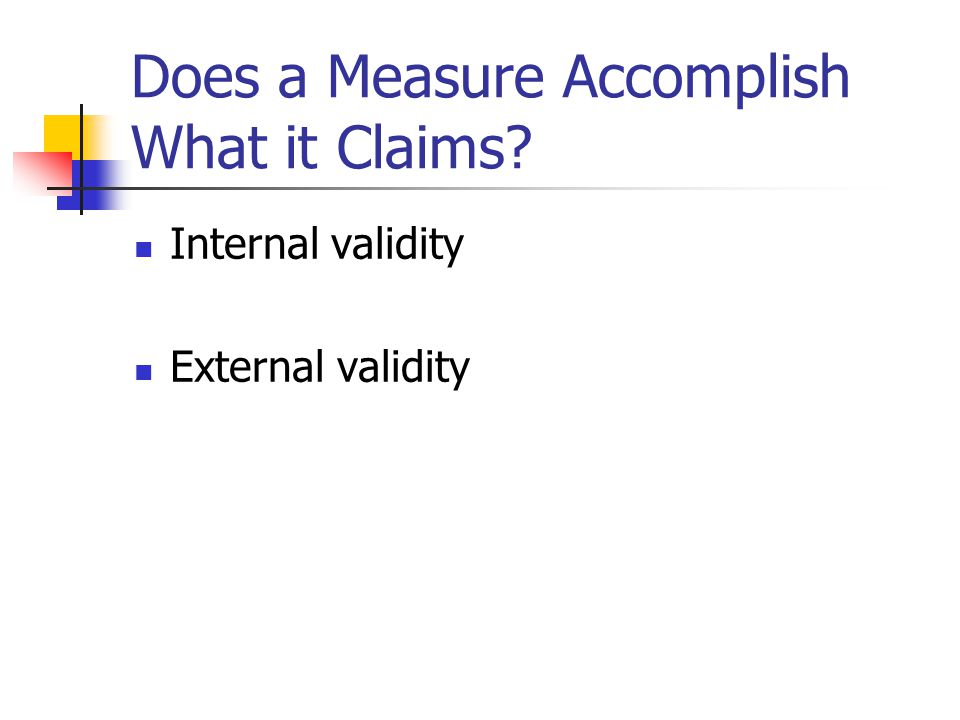 Does a Measure Accomplish What it Claims Internal validity External validity