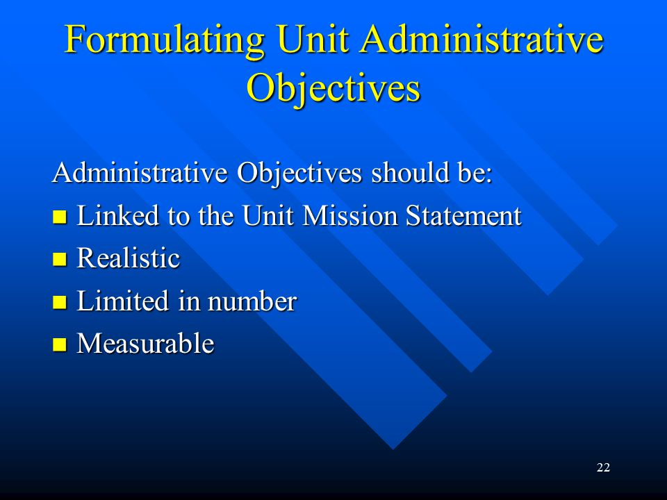 22 Formulating Unit Administrative Objectives Administrative Objectives should be: Linked to the Unit Mission Statement Linked to the Unit Mission Statement Realistic Realistic Limited in number Limited in number Measurable Measurable