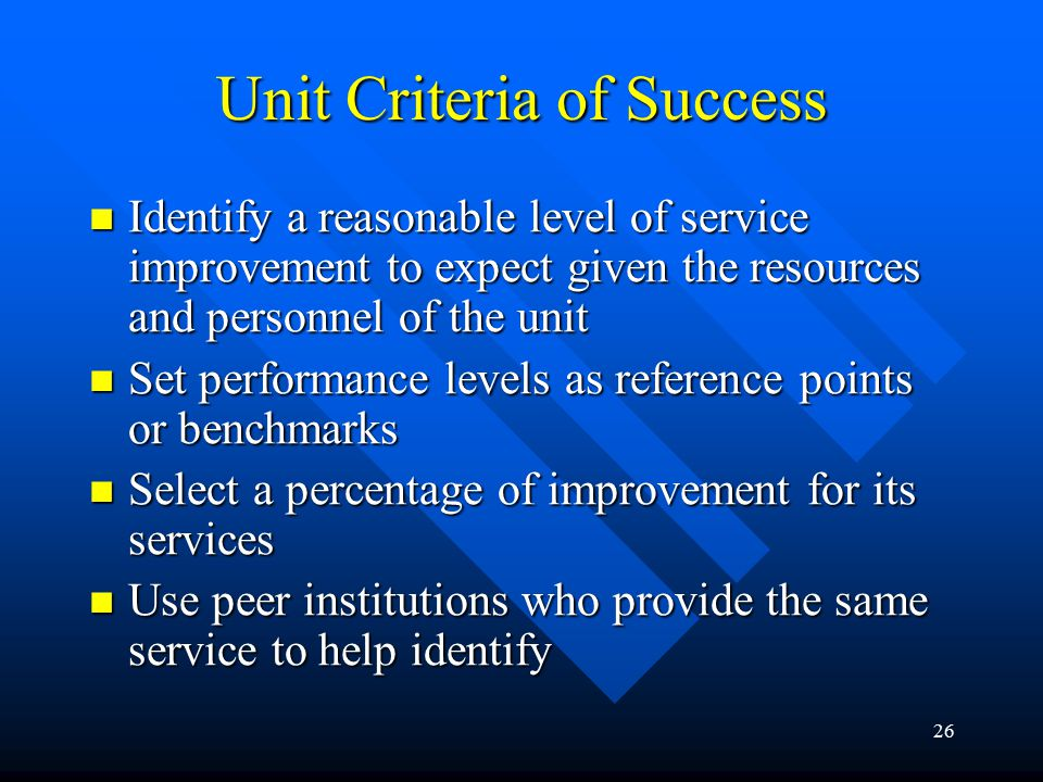26 Unit Criteria of Success Identify a reasonable level of service improvement to expect given the resources and personnel of the unit Identify a reasonable level of service improvement to expect given the resources and personnel of the unit Set performance levels as reference points or benchmarks Set performance levels as reference points or benchmarks Select a percentage of improvement for its services Select a percentage of improvement for its services Use peer institutions who provide the same service to help identify Use peer institutions who provide the same service to help identify