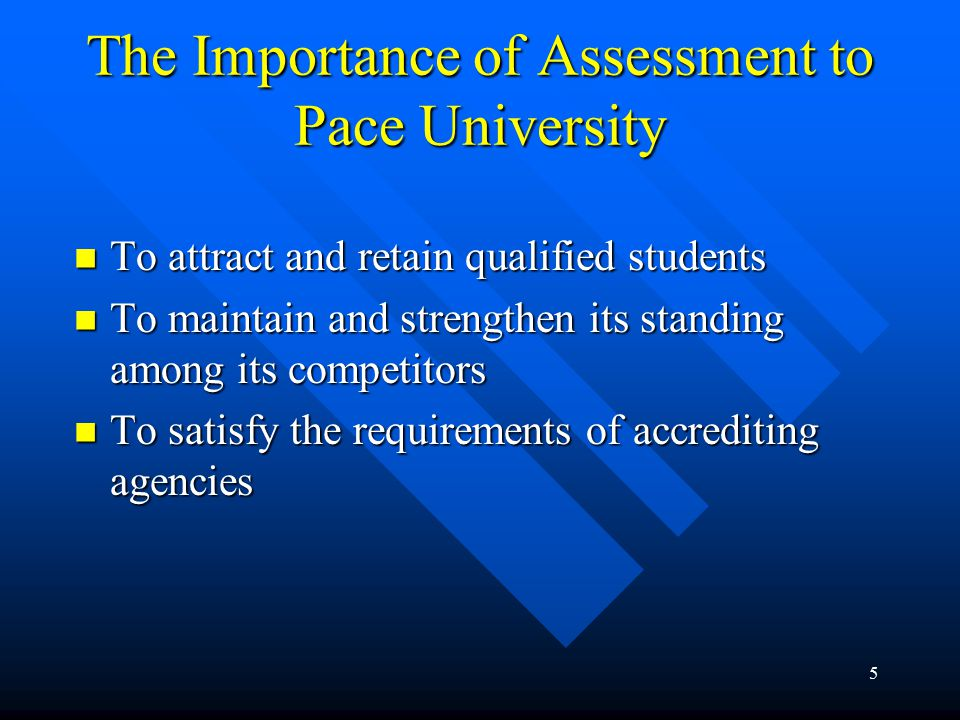 5 The Importance of Assessment to Pace University To attract and retain qualified students To attract and retain qualified students To maintain and strengthen its standing among its competitors To maintain and strengthen its standing among its competitors To satisfy the requirements of accrediting agencies To satisfy the requirements of accrediting agencies