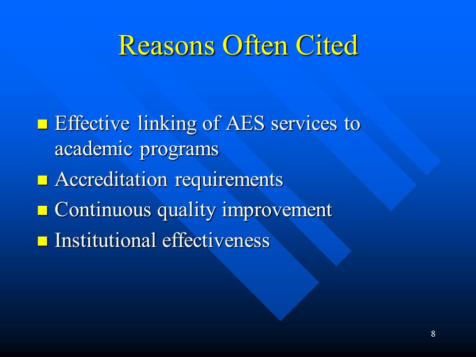 8 Reasons Often Cited Effective linking of AES services to academic programs Effective linking of AES services to academic programs Accreditation requirements Accreditation requirements Continuous quality improvement Continuous quality improvement Institutional effectiveness Institutional effectiveness