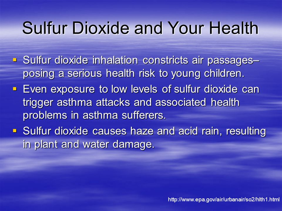 Sulfur Dioxide and Your Health  Sulfur dioxide inhalation constricts air passages– posing a serious health risk to young children.