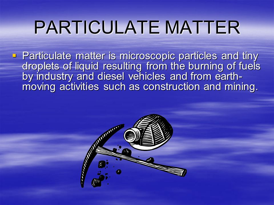 PARTICULATE MATTER  Particulate matter is microscopic particles and tiny droplets of liquid resulting from the burning of fuels by industry and diesel vehicles and from earth- moving activities such as construction and mining.