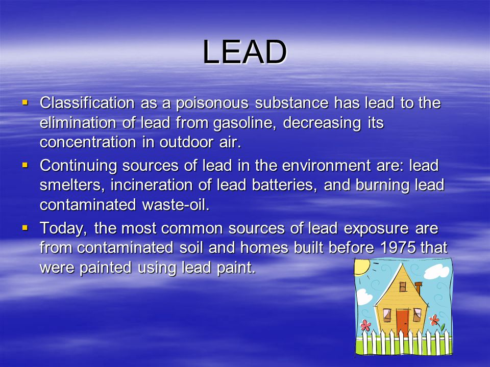 LEAD  Classification as a poisonous substance has lead to the elimination of lead from gasoline, decreasing its concentration in outdoor air.