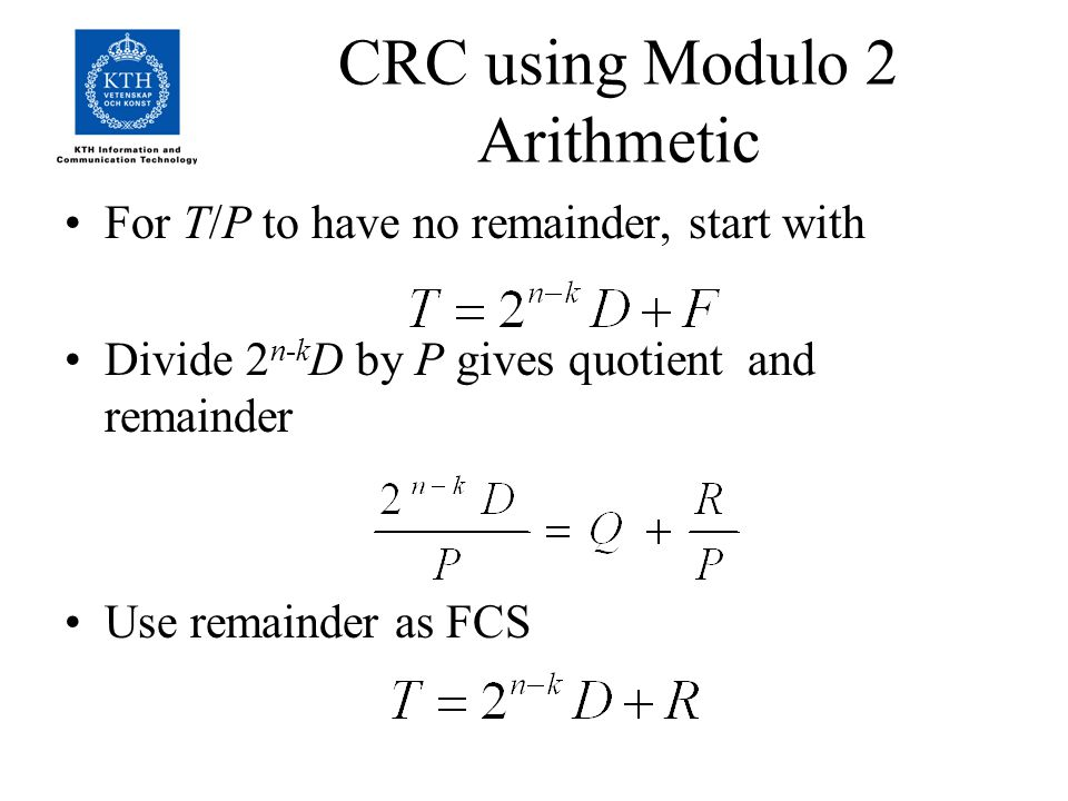 CRC using Modulo 2 Arithmetic For T/P to have no remainder, start with Divide 2 n-k D by P gives quotient and remainder Use remainder as FCS