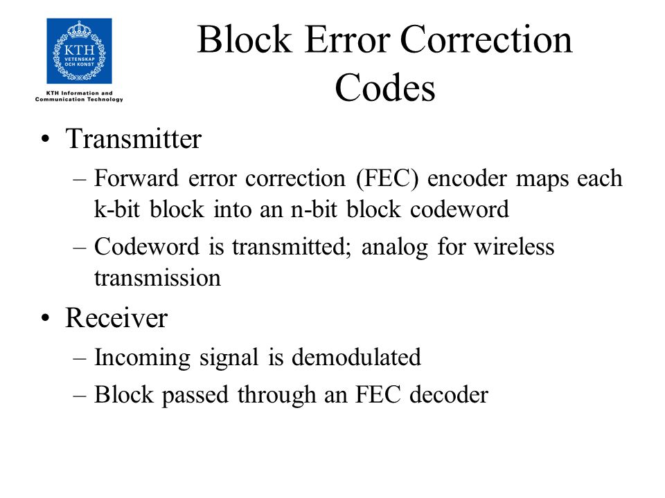 Block Error Correction Codes Transmitter –Forward error correction (FEC) encoder maps each k-bit block into an n-bit block codeword –Codeword is transmitted; analog for wireless transmission Receiver –Incoming signal is demodulated –Block passed through an FEC decoder