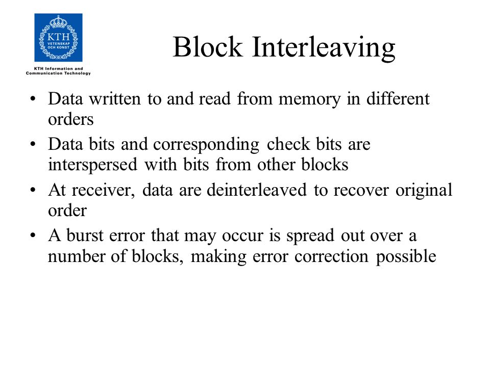 Block Interleaving Data written to and read from memory in different orders Data bits and corresponding check bits are interspersed with bits from other blocks At receiver, data are deinterleaved to recover original order A burst error that may occur is spread out over a number of blocks, making error correction possible
