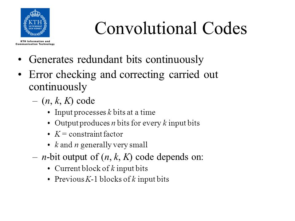 Convolutional Codes Generates redundant bits continuously Error checking and correcting carried out continuously –(n, k, K) code Input processes k bits at a time Output produces n bits for every k input bits K = constraint factor k and n generally very small –n-bit output of (n, k, K) code depends on: Current block of k input bits Previous K-1 blocks of k input bits