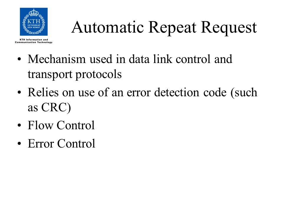 Automatic Repeat Request Mechanism used in data link control and transport protocols Relies on use of an error detection code (such as CRC) Flow Control Error Control