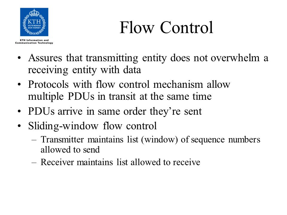 Flow Control Assures that transmitting entity does not overwhelm a receiving entity with data Protocols with flow control mechanism allow multiple PDUs in transit at the same time PDUs arrive in same order they're sent Sliding-window flow control –Transmitter maintains list (window) of sequence numbers allowed to send –Receiver maintains list allowed to receive