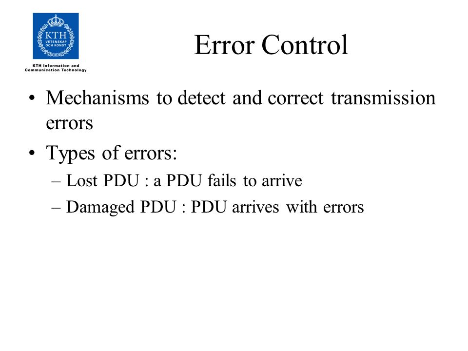 Error Control Mechanisms to detect and correct transmission errors Types of errors: –Lost PDU : a PDU fails to arrive –Damaged PDU : PDU arrives with errors